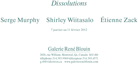 invitation, 7 janvier - 11 février 2012 Dissolutions : Serge Murphy, Shirley Wiitasalo, Étienne Zack